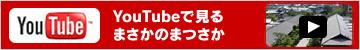 Youtubeで見るまさかのまつさか